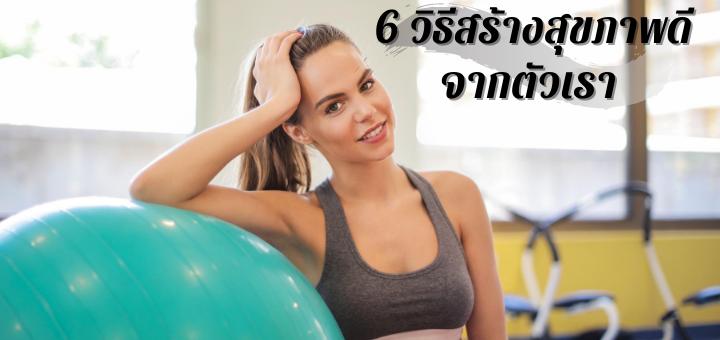 6 วิธีสร้างสุขภาพดีจากตัวเรา