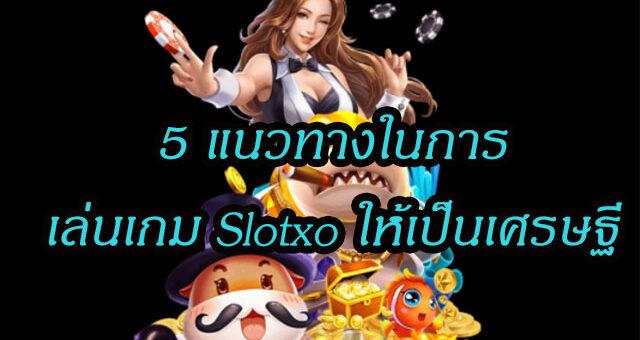 5 แนวทางในการเล่นเกม Slotxo ให้เป็นเศรษฐี